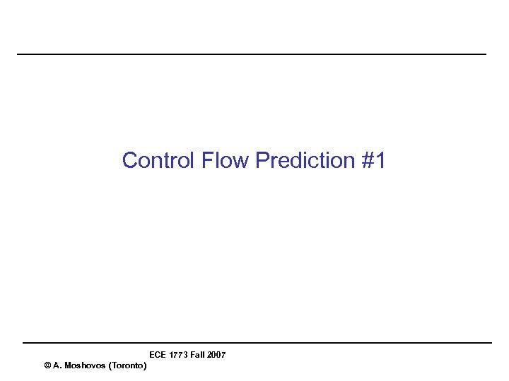 Control Flow Prediction #1 ECE 1773 Fall 2007 © A. Moshovos (Toronto)