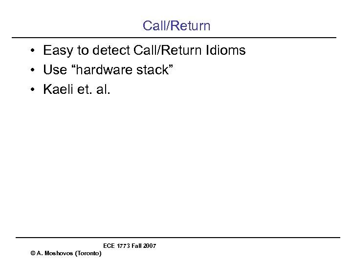 "Call/Return • Easy to detect Call/Return Idioms • Use ""hardware stack"" • Kaeli et."