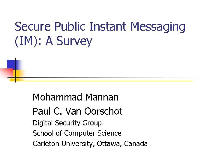 Secure Public Instant Messaging (IM): A Survey Mohammad Mannan Paul C. Van Oorschot Digital