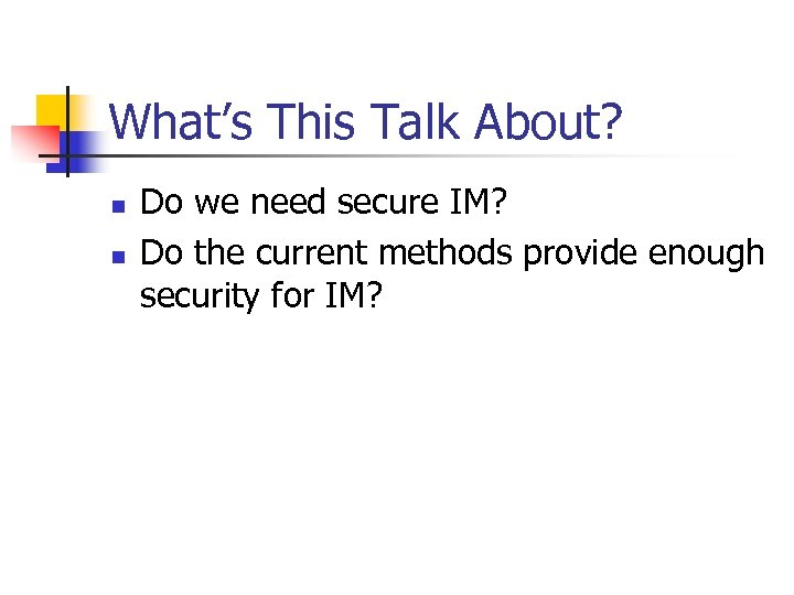 What's This Talk About? n n Do we need secure IM? Do the current