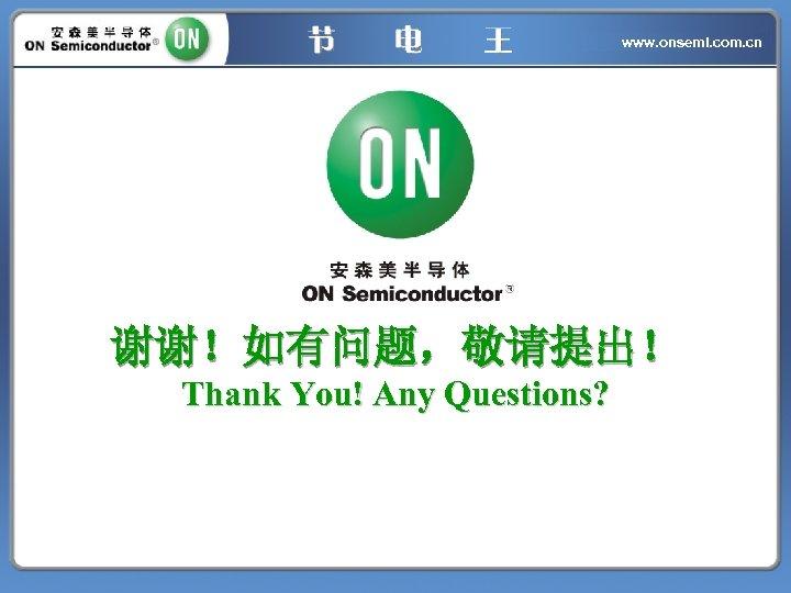 www. onsemi. com. cn 谢谢!如有问题,敬请提出! Thank You! Any Questions?