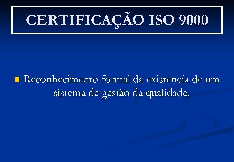 CERTIFICAÇÃO ISO 9000 n Reconhecimento formal da existência de um sistema de gestão da