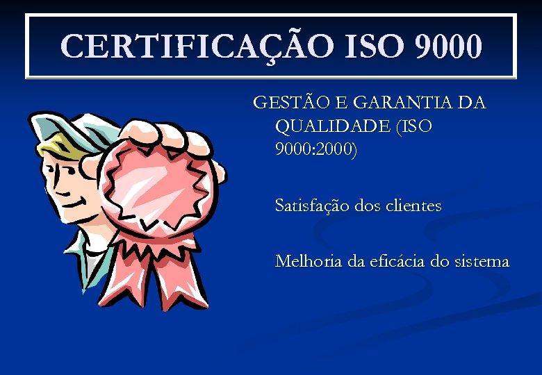 CERTIFICAÇÃO ISO 9000 GESTÃO E GARANTIA DA QUALIDADE (ISO 9000: 2000) Satisfação dos clientes