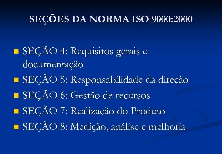 SEÇÕES DA NORMA ISO 9000: 2000 SEÇÃO 4: Requisitos gerais e documentação n SEÇÃO