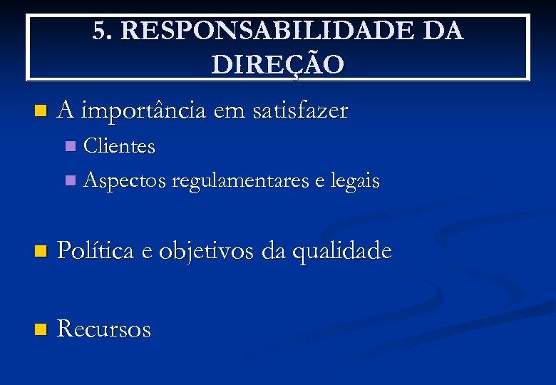 5. RESPONSABILIDADE DA DIREÇÃO n A importância em satisfazer Clientes n Aspectos regulamentares e