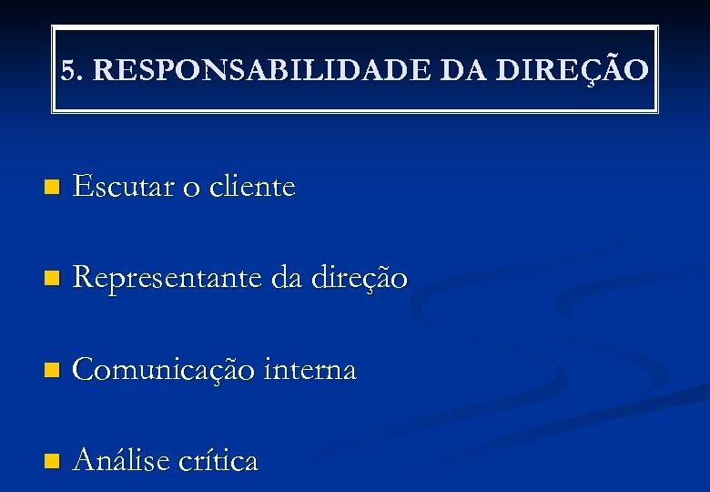 5. RESPONSABILIDADE DA DIREÇÃO n Escutar o cliente n Representante da direção n Comunicação