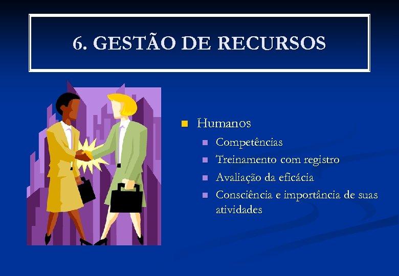 6. GESTÃO DE RECURSOS n Humanos n n Competências Treinamento com registro Avaliação da