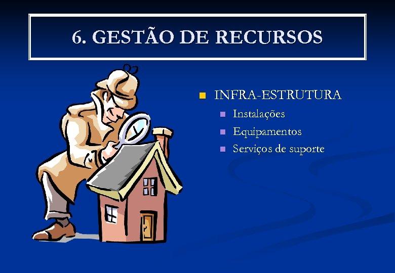 6. GESTÃO DE RECURSOS n INFRA-ESTRUTURA n n n Instalações Equipamentos Serviços de suporte