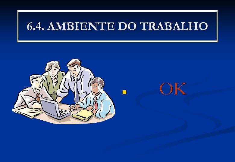 6. 4. AMBIENTE DO TRABALHO n OK