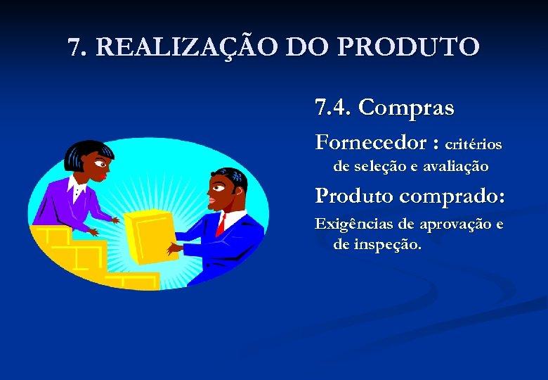 7. REALIZAÇÃO DO PRODUTO 7. 4. Compras Fornecedor : critérios de seleção e avaliação