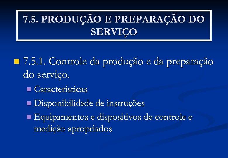7. 5. PRODUÇÃO E PREPARAÇÃO DO SERVIÇO n 7. 5. 1. Controle da produção