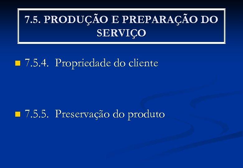 7. 5. PRODUÇÃO E PREPARAÇÃO DO SERVIÇO n 7. 5. 4. Propriedade do cliente