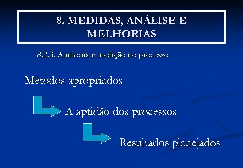 8. MEDIDAS, ANÁLISE E MELHORIAS 8. 2. 3. Auditoria e medição do processo Métodos