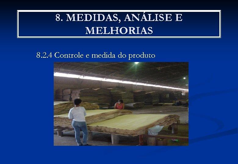 8. MEDIDAS, ANÁLISE E MELHORIAS 8. 2. 4 Controle e medida do produto