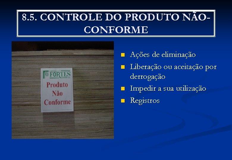 8. 5. CONTROLE DO PRODUTO NÃOCONFORME n n Ações de eliminação Liberação ou aceitação