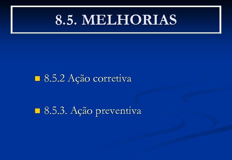 8. 5. MELHORIAS n 8. 5. 2 Ação corretiva n 8. 5. 3. Ação