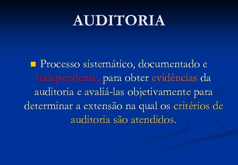 AUDITORIA Processo sistemático, documentado e independente, para obter evidências da auditoria e avaliá-las objetivamente