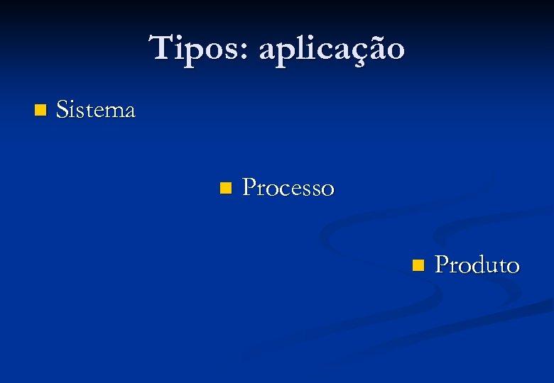 Tipos: aplicação n Sistema n Processo n Produto