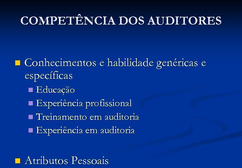 COMPETÊNCIA DOS AUDITORES n Conhecimentos e habilidade genéricas e específicas Educação n Experiência profissional