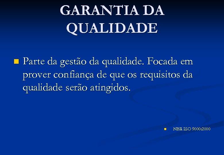 GARANTIA DA QUALIDADE n Parte da gestão da qualidade. Focada em prover confiança de