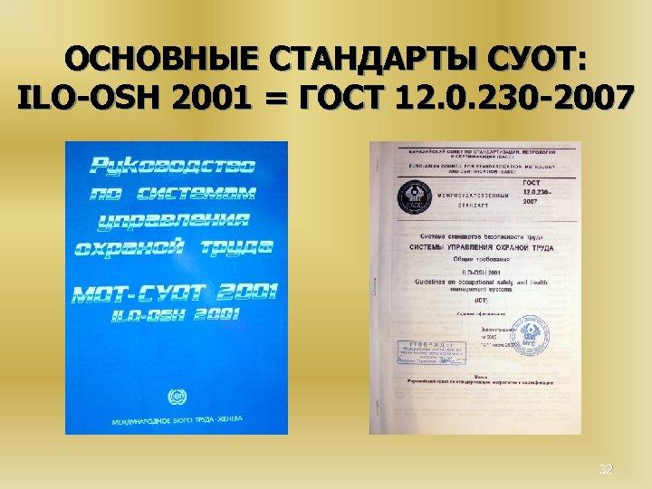 ОСНОВНЫЕ СТАНДАРТЫ СУОТ: ILO-OSH 2001 = ГОСТ 12. 0. 230 -2007 32