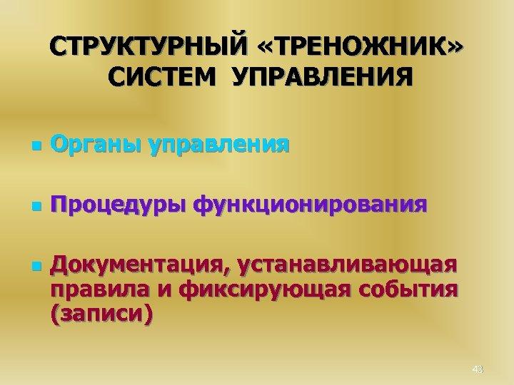 СТРУКТУРНЫЙ «ТРЕНОЖНИК» СИСТЕМ УПРАВЛЕНИЯ n Органы управления n Процедуры функционирования n Документация, устанавливающая правила