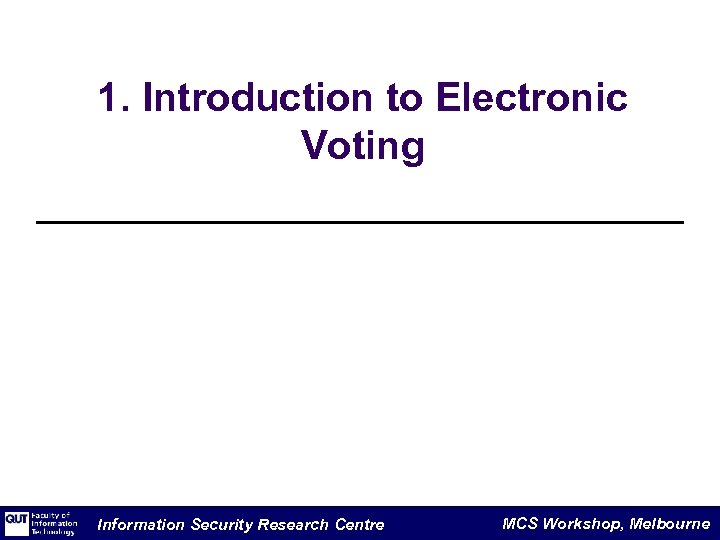 1. Introduction to Electronic Voting Information Security Research Centre MCS Workshop, Melbourne