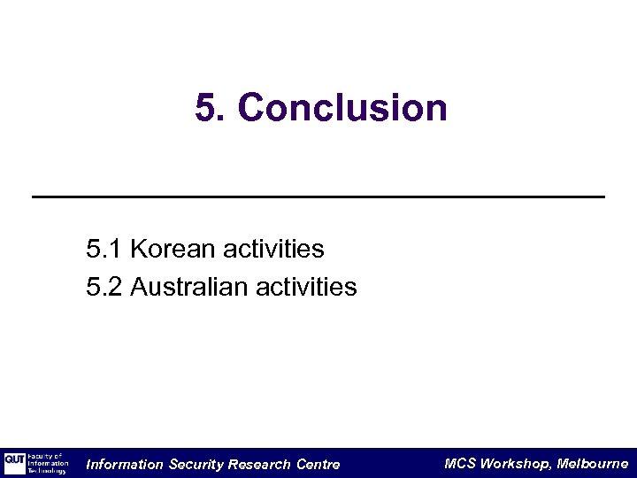 5. Conclusion 5. 1 Korean activities 5. 2 Australian activities Information Security Research Centre