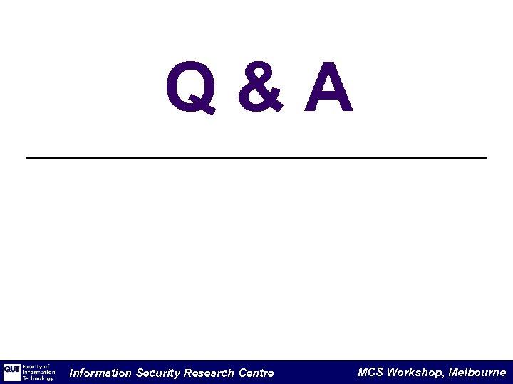Q&A Information Security Research Centre MCS Workshop, Melbourne