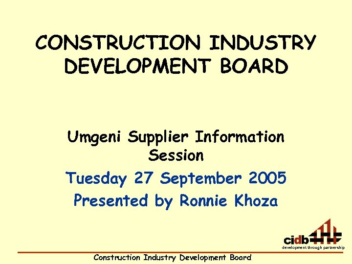 CONSTRUCTION INDUSTRY DEVELOPMENT BOARD Umgeni Supplier Information Session Tuesday 27 September 2005 Presented by