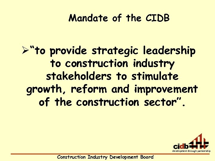 "Mandate of the CIDB Ø""to provide strategic leadership to construction industry stakeholders to stimulate"