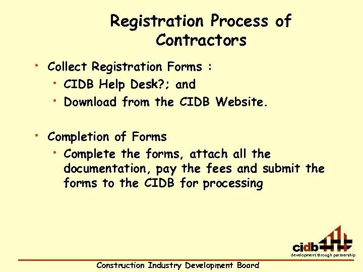 Registration Process of Contractors • Collect Registration Forms : • CIDB Help Desk? ;