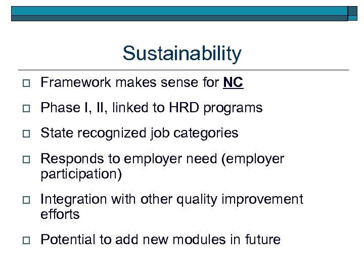 Sustainability o Framework makes sense for NC o Phase I, II, linked to HRD