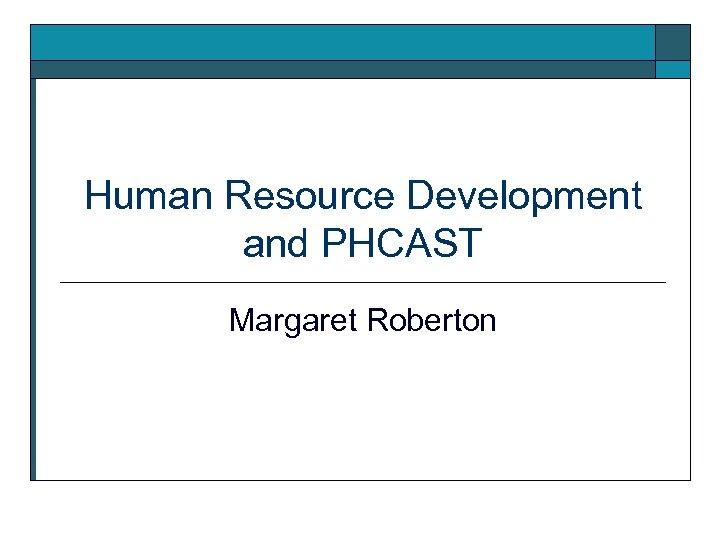 Human Resource Development and PHCAST Margaret Roberton