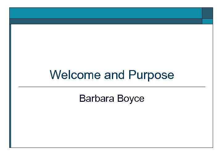 Welcome and Purpose Barbara Boyce