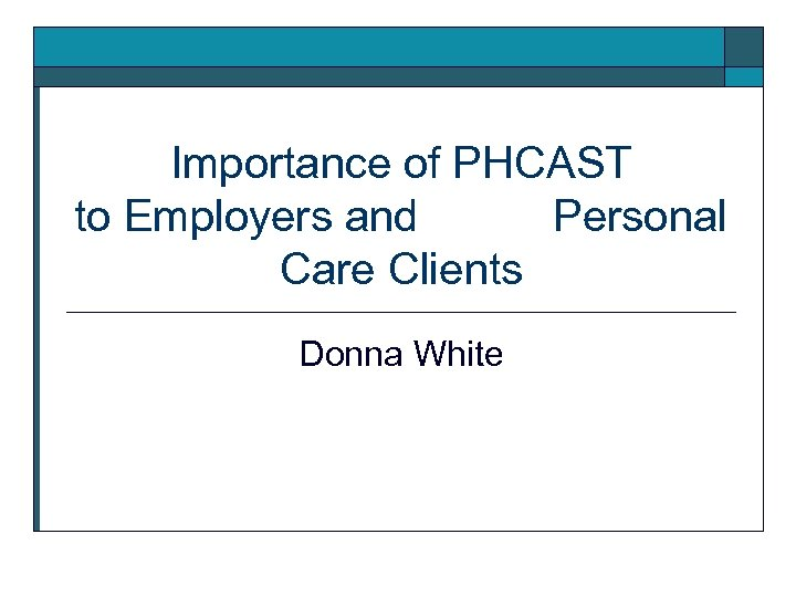 Importance of PHCAST to Employers and Personal Care Clients Donna White