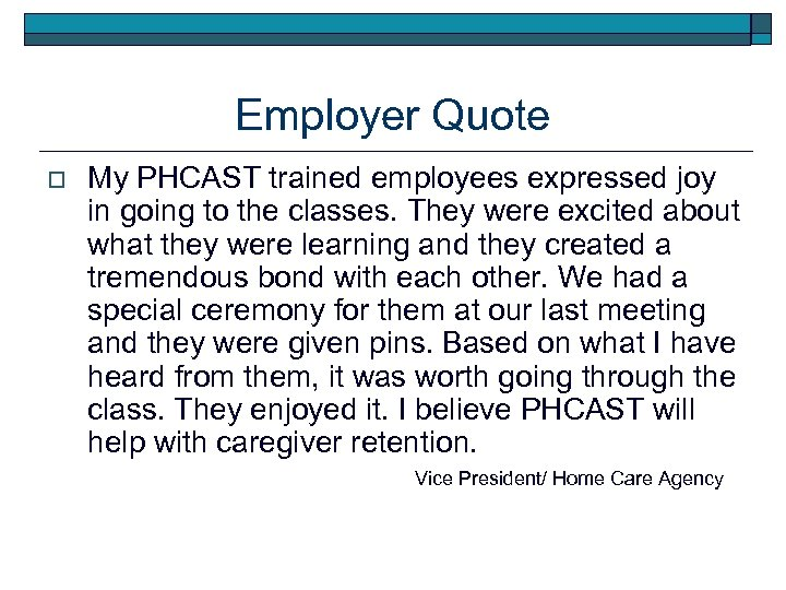Employer Quote o My PHCAST trained employees expressed joy in going to the classes.