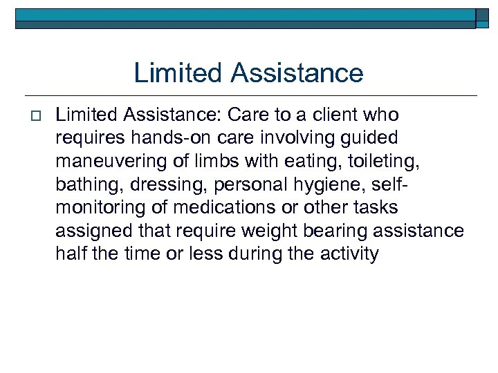 Limited Assistance o Limited Assistance: Care to a client who requires hands-on care involving