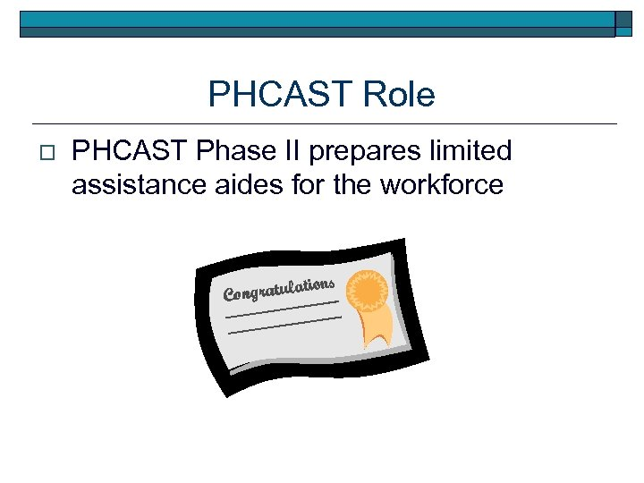 PHCAST Role o PHCAST Phase II prepares limited assistance aides for the workforce