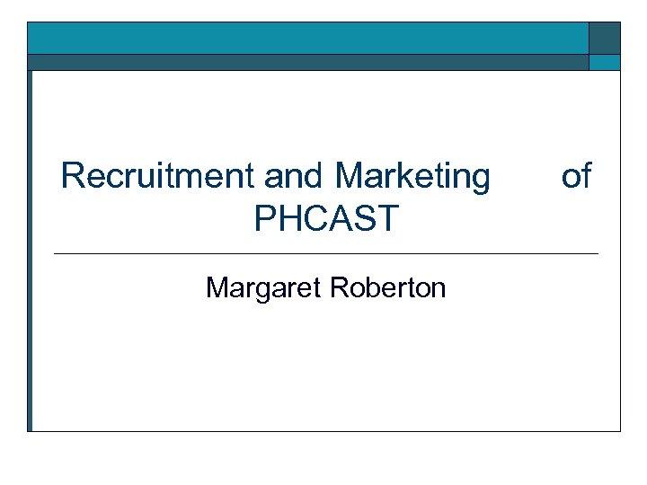 Recruitment and Marketing PHCAST Margaret Roberton of
