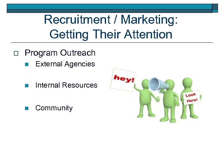 Recruitment / Marketing: Getting Their Attention o Program Outreach n External Agencies n Internal