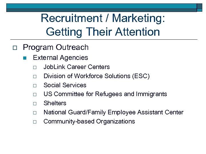 Recruitment / Marketing: Getting Their Attention o Program Outreach n External Agencies o o