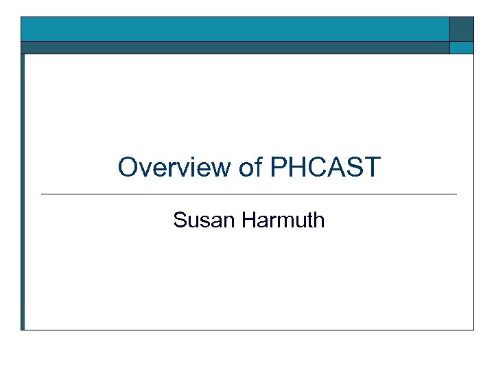 Overview of PHCAST Susan Harmuth