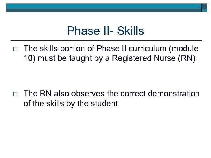 Phase II- Skills o The skills portion of Phase II curriculum (module 10) must