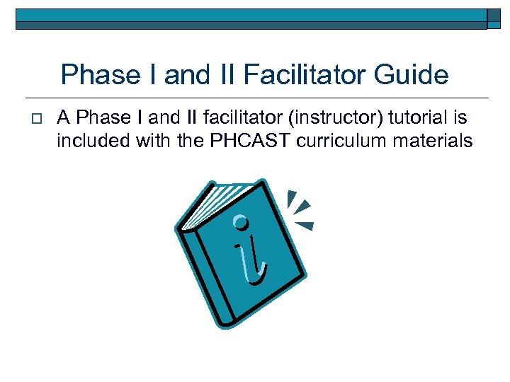 Phase I and II Facilitator Guide o A Phase I and II facilitator (instructor)
