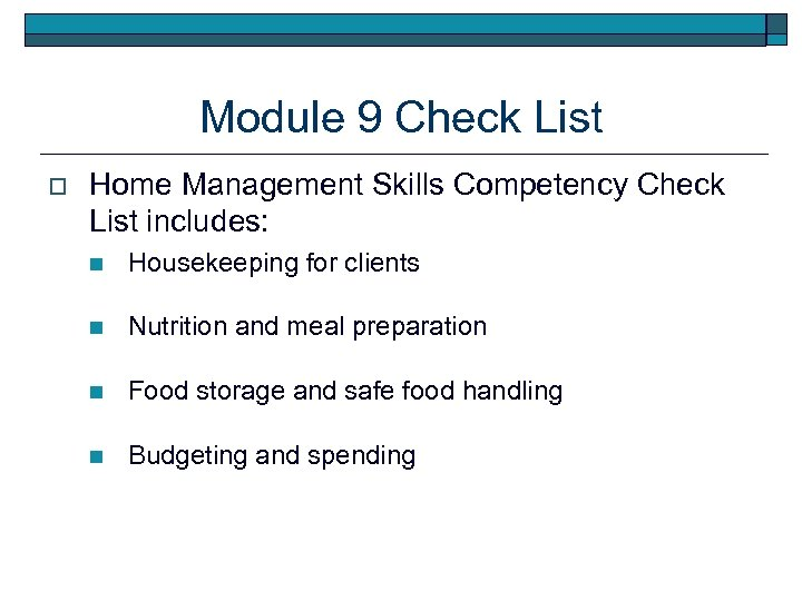 Module 9 Check List o Home Management Skills Competency Check List includes: n Housekeeping