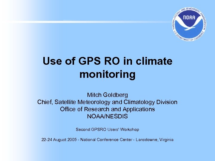 Use of GPS RO in climate monitoring Mitch Goldberg Chief, Satellite Meteorology and Climatology