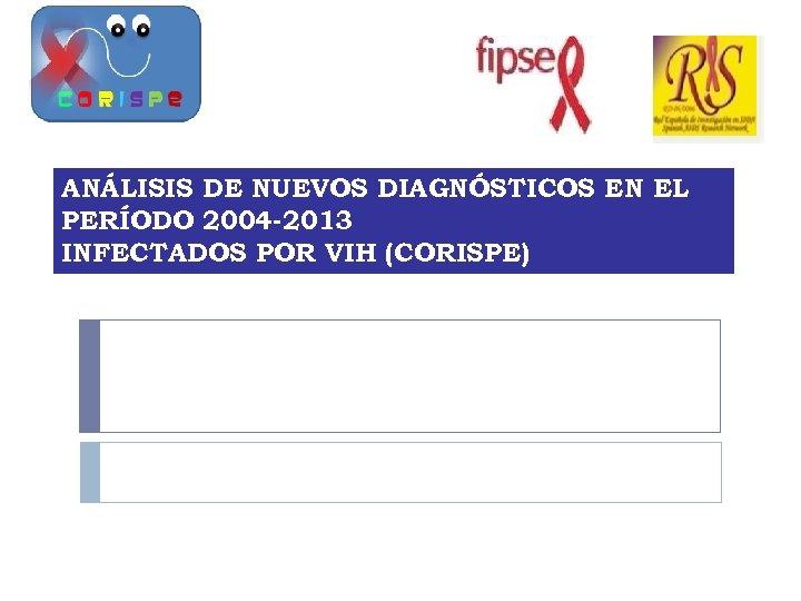 ANÁLISIS DE NUEVOS DIAGNÓSTICOS EN EL PERÍODO 2004 -2013 INFECTADOS POR VIH (CORISPE)