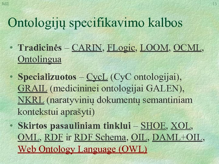 MII 13 Ontologijų specifikavimo kalbos • Tradicinės – CARIN, FLogic, LOOM, OCML, Ontolingua •