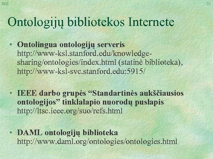 MII 21 Ontologijų bibliotekos Internete • Ontolingua ontologijų serveris http: //www-ksl. stanford. edu/knowledgesharing/ontologies/index. html